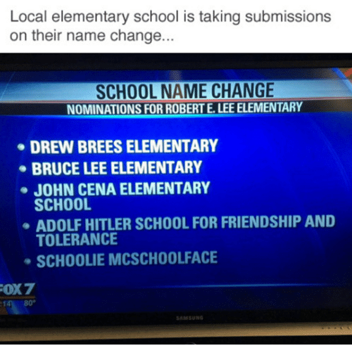 John Cena, School, and Bruce Lee: Local elementary school is taking submissions  on their name change.  SCHOOL NAME CHANGE  NOMINATIONS FOR ROBERT E. LEE ELEMENTARY  DREW BREES ELEMENTARY  BRUCE LEE ELEMENTARY  JOHN CENA ELEMENTARY  SCHOOL  ADOLF HITLER SCHOOL FOR FRIENDSHIP AND  TOLERANCE  SCHOOLIE MCSCHOOLFACE  480°  AMSUNG
