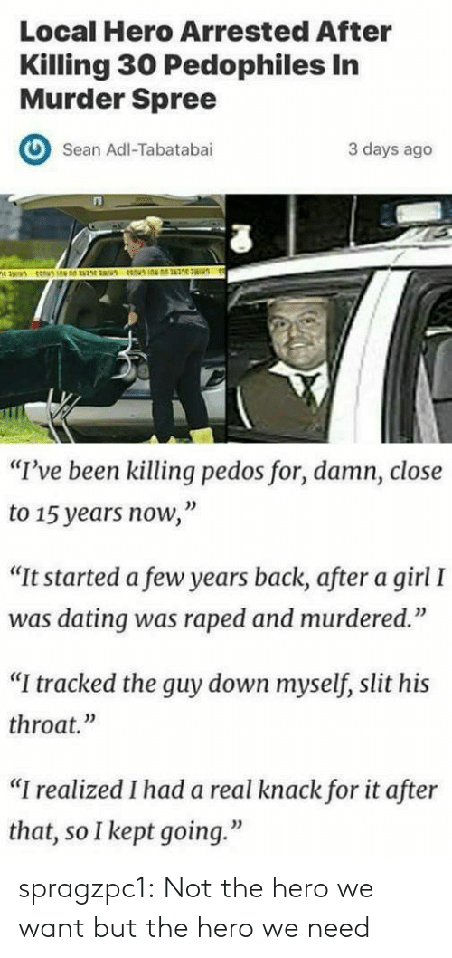 "Dating, Tumblr, and Blog: Local Hero Arrested After  Killing 30 Pedophiles In  Murder Spree  O Sean Adl-Tabatabai  3 days ago  ""I've been killing pedos for, damn, close  to 15 years now,""  ""It started a few years back, after a girl I  was dating was raped and murdered.""  ""I tracked the guy down myself, slit his  throat.""  ""I realized I had a real knack for it after  that, so I kept going."" spragzpc1:    Not the hero we want but the hero we need"