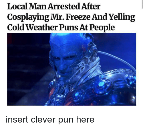 Puns, Weather, and Cold: Local Man Arrested After  Cosplaying Mr. Freeze And Yelling  Cold Weather Puns At People insert clever pun here