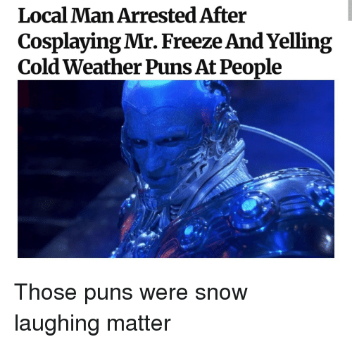 Puns, Snow, and Weather: Local Man Arrested After  Cosplaying Mr. Freeze And Yelling  Cold Weather Puns At People Those puns were snow laughing matter