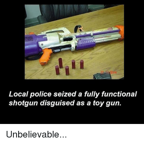 Dank, 🤖, and Gun: Local police seized a fully functional  shotgun disguised as a toy gun. Unbelievable...