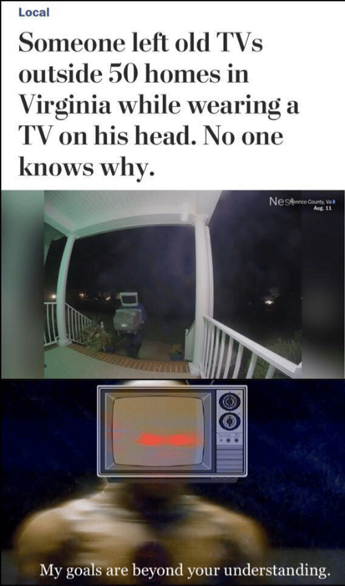 Virginia: Local  Someone left old TVs  outside 50 homes in  Virginia while wearing a  TV on his head. No one  knows why.  Nestaarico County, Va  Aug. 11  My goals are beyond your understanding.