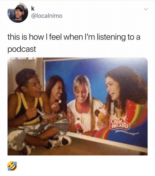 how i feel when: @localnimo  this is how I feel when I'm listening to a  podcast  HELADO 🤣