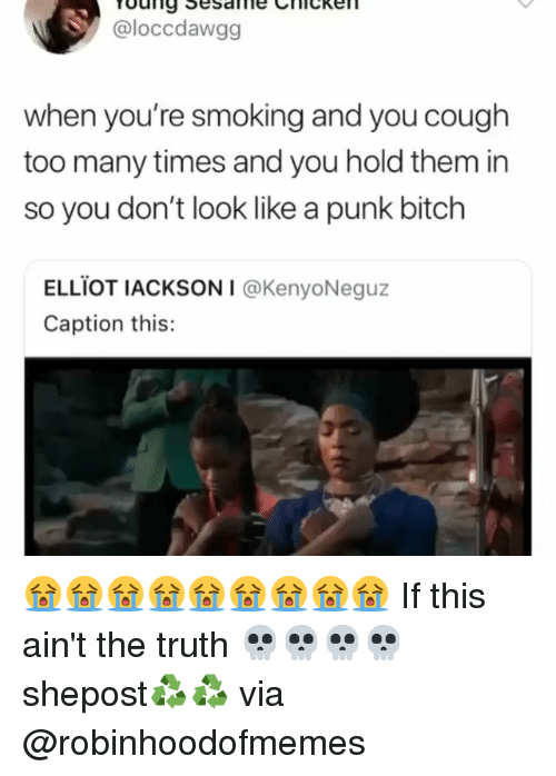 Bitch, Memes, and Smoking: @loccdawgg  when you're smoking and you cough  too many times and you hold them in  so you don't look like a punk bitch  ELLİOT IACKSONI @KenyoNeguz  Caption this: 😭😭😭😭😭😭😭😭😭 If this ain't the truth 💀💀💀💀 shepost♻♻ via @robinhoodofmemes