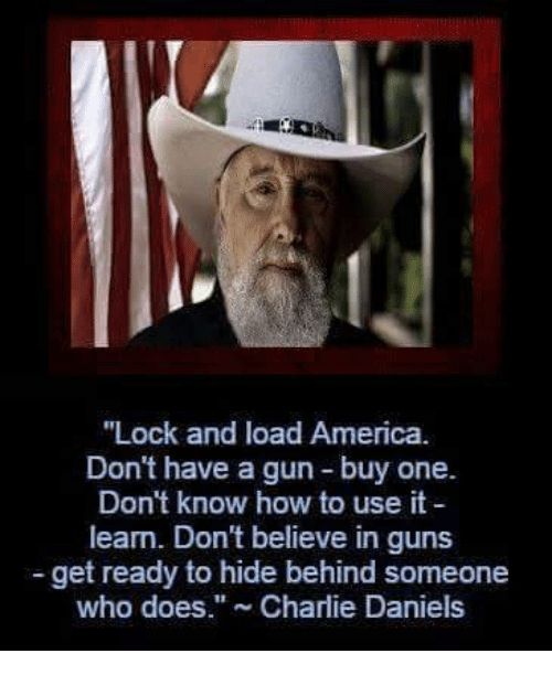 "America, Charlie, and Guns: ""Lock and load America.  Don't have a gun buy one.  Don't know how to use it  learn. Don't believe in guns  get ready to hide behind someone  who does."" Charlie Daniels"
