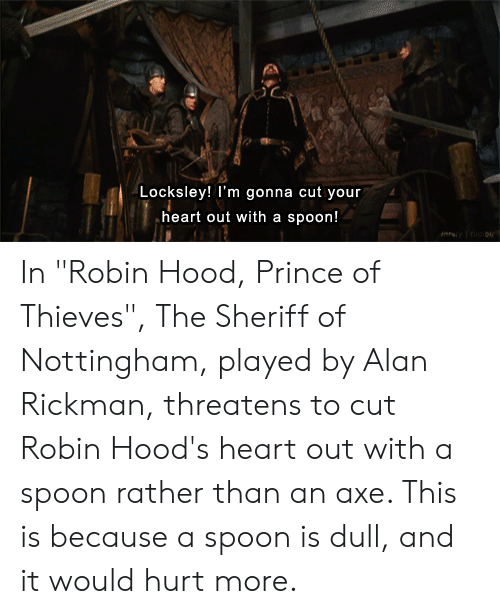"""Rickman: Locksley! I'm gonna cut your  heart out with a  spoon!  iorsiyfumbi In """"Robin Hood, Prince of Thieves"""", The Sheriff of Nottingham, played by Alan Rickman, threatens to cut Robin Hood's heart out with a spoon rather than an axe. This is because a spoon is dull, and it would hurt more."""