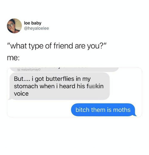 """Bitch, Voice, and Humans of Tumblr: loe baby  @heyaloelee  """"what type of friend are you?""""  me:  ig: realpettymayO  But... i got butterflies in my  stomach when i heard his fuckin  voice  bitch them is moths"""