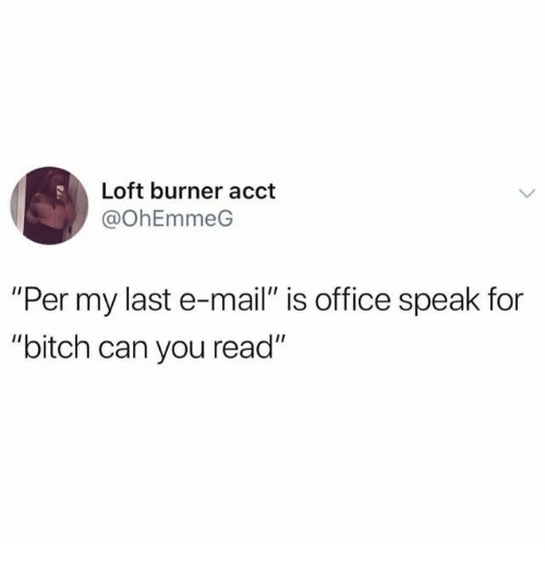 """Bitch, Mail, and Office: Loft burner acct  @OhEmmeG  """"Per my last e-mail"""" is office speak for  """"bitch can you read"""""""