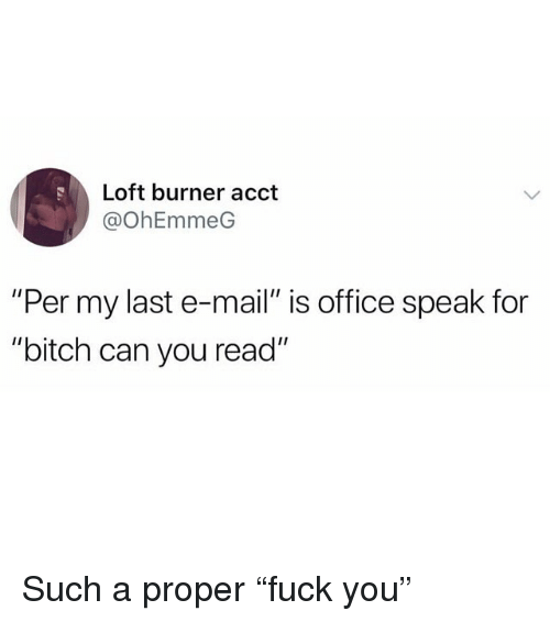 """Bitch, Funny, and Mail: Loft burner acct  @OhEmmeG  """"Per my last e-mail"""" is office speak for  """"bitch can you read"""" Such a proper """"fuck you"""""""