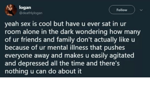 Being Alone, Family, and Friends: logan  @deathlylogan  Follow  yeah sex is cool but have u ever sat in ur  room alone in the dark wondering how many  of ur friends and family don't actually like u  because of ur mental illness that pushes  everyone away and makes u easily agitated  and depressed all the time and there's  nothing u can do about it