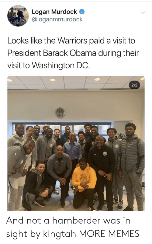Dank, Memes, and Obama: Logan Murdock  @loganmmurdock  Looks like the Warriors paid a visit to  President Barack Obama during their  visit to Washington DC.  2/2 And not a hamberder was in sight by kingtah MORE MEMES