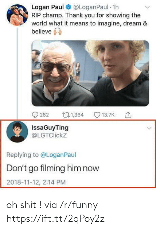 Funny, Shit, and Thank You: Logan Paul @LoganPaul 1h  RIP champ. Thank you for showing the  world what it means to imagine, dream &  IssaGuyTing  @LGTClickz  Replying to @LoganPaul  Don't go filming him now  2018-11-12, 2:14 PM oh shit ! via /r/funny https://ift.tt/2qPoy2z