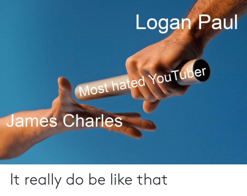 Be Like, Youtuber, and Paul: Logan Paul  Most hated YouTuber  James Charles It really do be like that