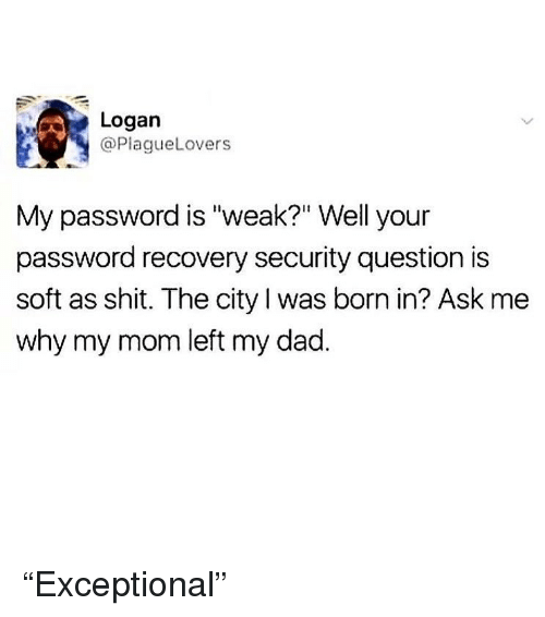 "Dad, Ironic, and Shit: Logan  @PlagueLovers  My password is ""weak?"" Well your  password recovery security question is  soft as shit. The city l was born in? Ask me  why my mom left my dad. ""Exceptional"""