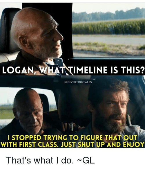 thats what i do: LOGAN WHATTIMELINE IS THIS?  @DIVERTINGSTTALES  I STOPPED TRYING TO FIGURE THAT OUT  WITH FIRST CLASS. JUST SHUTUP AND ENJOY That's what I do.  ~GL