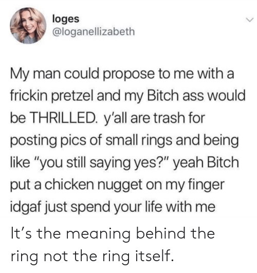 "rings: loges  @loganellizabeth  My man could propose to me with a  frickin pretzel and my Bitch ass would  be THRILLED. y'all are trash for  posting pics of small rings and being  like ""you still saying yes?"" yeah Bitch  put a chicken nugget on my finger  idgaf just spend your life with me It's the meaning behind the ring not the ring itself."