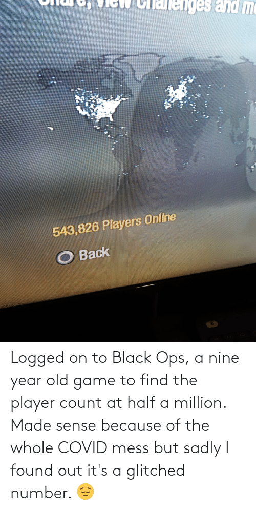 sadly: Logged on to Black Ops, a nine year old game to find the player count at half a million. Made sense because of the whole COVID mess but sadly I found out it's a glitched number. 😔