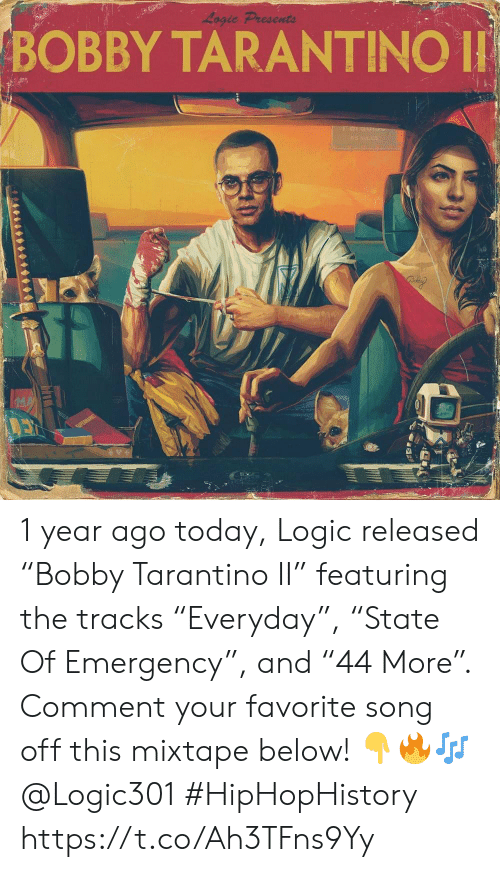 "Logic, Today, and Mixtape: Logic Presents  BOBBY TARANTINO  042 1 year ago today, Logic released ""Bobby Tarantino II"" featuring the tracks ""Everyday"", ""State Of Emergency"", and ""44 More"". Comment your favorite song off this mixtape below! 👇🔥🎶 @Logic301 #HipHopHistory https://t.co/Ah3TFns9Yy"