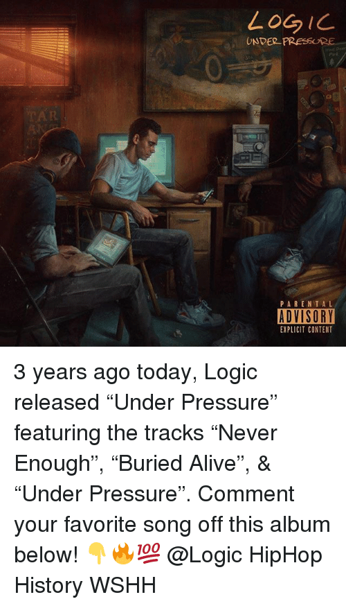 "Alive, Logic, and Memes: LoGIC  UNDER PRESSURE  Park  PARENTAL  ADVISORY  EXPLICIT CONTENT 3 years ago today, Logic released ""Under Pressure"" featuring the tracks ""Never Enough"", ""Buried Alive"", & ""Under Pressure"". Comment your favorite song off this album below! 👇🔥💯 @Logic HipHop History WSHH"