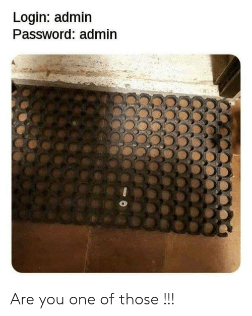 Login, One, and You: Login: admin  Password: admin Are you one of those !!!
