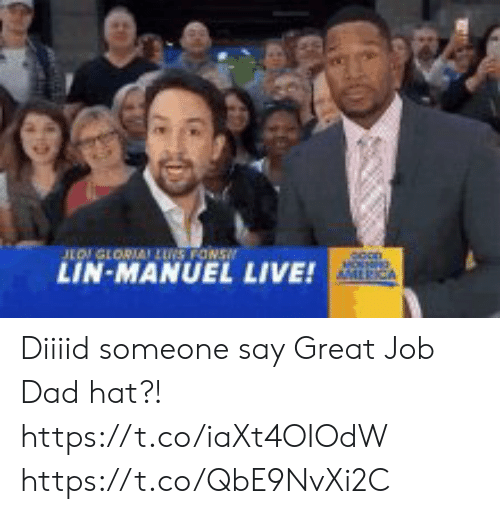 great job: LOGLORIA LUS FONS  LIN-MANUEL  MOSNRG  AMLRICA  LIVE! Diiiid someone say Great Job Dad hat?! https://t.co/iaXt4OIOdW https://t.co/QbE9NvXi2C