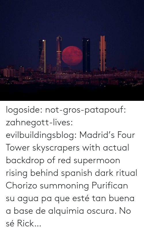 Four: logoside: not-gros-patapouf:  zahnegott-lives:  evilbuildingsblog:  Madrid's Four Tower skyscrapers with actual backdrop of red supermoon rising behind   spanish dark ritual  Chorizo summoning    Purifican su agua pa que esté tan buena a base de alquimia oscura.   No sé Rick…