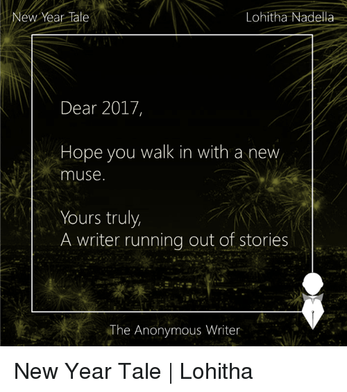 mused: Lohitha Nadella  New Year late  Dear 2017,  Hope you walk in with a new  muse.  Yours truly,  A writer running out of stories  The Anonymous Writer New Year Tale | Lohitha