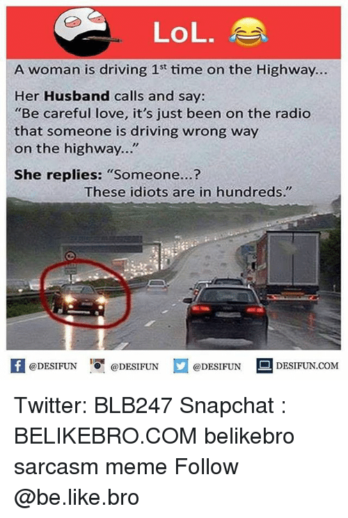 """womanizer: LoL.  A woman is driving 1st time on the Highway..  Her Husband calls and say:  """"Be careful love, it's just been on the radio  that someone is driving wrong way  on the highway...""""  She replies: """"Someone...?  These idiots are in hundreds.""""  困@DESIFUN 1可@DESIFUN  @DESIFUN-DESIFUN.COM Twitter: BLB247 Snapchat : BELIKEBRO.COM belikebro sarcasm meme Follow @be.like.bro"""