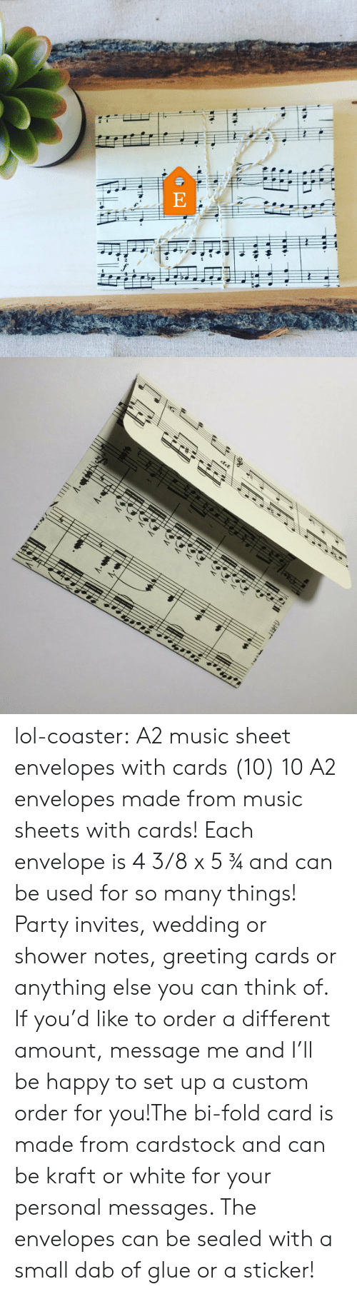 Lol, Music, and Party: lol-coaster:   A2 music sheet envelopes with cards (10)    10 A2 envelopes made from music sheets with cards! Each envelope is 4 3/8 x 5 ¾ and can be used for so many things! Party invites, wedding or shower notes, greeting cards or anything else you can think of. If you'd like to order a different amount, message me and I'll be happy to set up a custom order for you!The bi-fold card is made from cardstock and can be kraft or white for your personal messages. The envelopes can be sealed with a small dab of glue or a sticker!