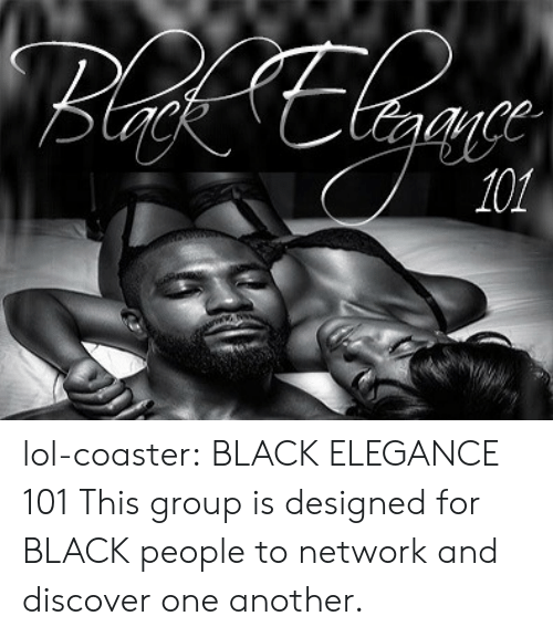 Facebook, Lol, and Tumblr: lol-coaster:   BLACK ELEGANCE 101     This group is designed for BLACK people to network and discover one another.