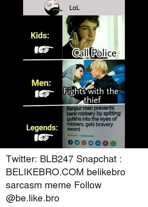 Be Like, Lol, and Meme: LoL  Kids:  Call Police  0  Men:  Fights with the  thief  Kanpur man prevents  bank robbery by spitting  gutkha into the eyes of  robbers, gets bravery  award  Legends: Twitter: BLB247 Snapchat : BELIKEBRO.COM belikebro sarcasm meme Follow @be.like.bro