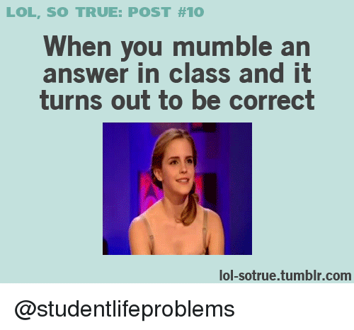 Lol, True, and Tumblr: LOL, SO TRUE: POST #10  When you mumble an  answer in class and it  turns out to be correct  lol-sotrue.tumblr.com @studentlifeproblems