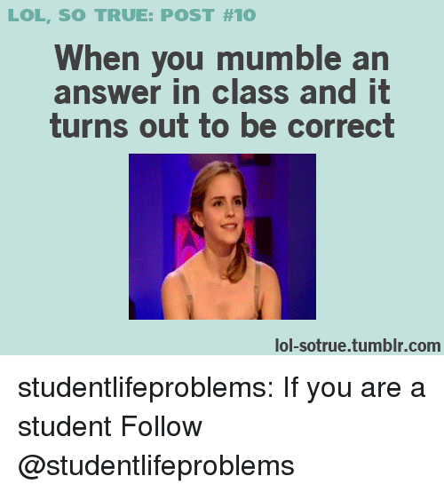 Lol, True, and Tumblr: LOL, SO TRUE: POST #10  When you mumble an  answer in class and it  turns out to be correct  lol-sotrue.tumblr.com studentlifeproblems:  If you are a student Follow @studentlifeproblems​