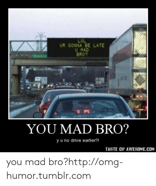 Be Late: LOL  UR GONNA BE LATE  U MAD  BRO?  YOU MAD BRO?  y u no drive earlier?!  TASTE OF AWESOME.COM you mad bro?http://omg-humor.tumblr.com