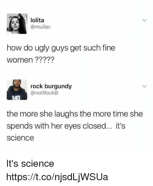 Funny, Ugly, and Lolita: lolita  (a muilav  how do ugly guys get such fine  Women  rock burgundy  @not Rock B  the more she laughs the more time she  spends with her eyes closed... it's  Science It's science https://t.co/njsdLjWSUa