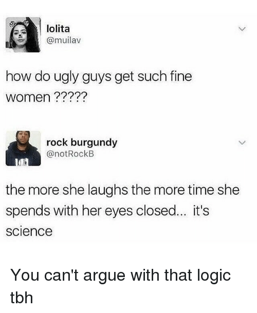Arguing, Logic, and Tbh: lolita  @muilav  how do ugly guys get such fine  women ?????  rock burgundy  @notRockB  the more she laughs the more time she  spends with her eyes closed... it's  science You can't argue with that logic tbh