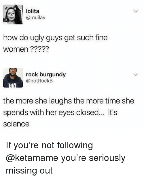 Ugly, Lolita, and Science: lolita  @muilav  how do ugly guys get such fine  women ?????  rock burgundy  @notRockB  the more she laughs the more time she  spends with her eyes closed... it's  science If you're not following @ketamame you're seriously missing out