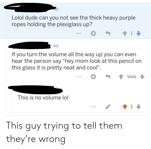 """Dude, Facepalm, and Lol: Lolol dude can you not see the thick heavy purple  ropes holding the plexiglass up?  1  4d  If you turn the volume all the way up you can even  hear the person say """"hey mom look at this pencil on  this glass it is pretty neat and cool"""".  Vote  This is no volume lol  1 This guy trying to tell them they're wrong"""