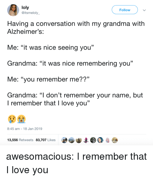 "Grandma, Love, and Tumblr: loly  @itsmeloly  Follow  Having a conversation with my grandma with  Alzheimer's:  Me: ""it was nice seeing you""  Grandma: ""it was nice remembering you""  Me: ""you remember me??""  Grandma: ""l don't remember your name, but  . CL  I remember that I love you""  8:45 am 18 Jan 2019  13,556 Retweets 83,707 Likes awesomacious:  I remember that I love you"