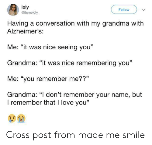 "Grandma, Love, and I Love You: loly  @itsmeloly  Follow  Having a conversation with my grandma with  Alzheimer's:  Me: ""it was nice seeing you""  Grandma: ""it was nice remembering you""  Me: ""you remember me??""  Grandma: ""I don't remember your name, but  I remember that I love you"" Cross post from made me smile"