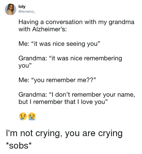 """sobs: loly  @itsmeloly_  Having a conversation with my grandma  with Alzheimer's:  Me: """"it was nice seeing you""""  Grandma: """"it was nice remembering  you""""  Me: """"you remember me??""""  Grandma: """"l don't remember your name,  but I remember that I love you"""" I'm not crying, you are crying *sobs*"""