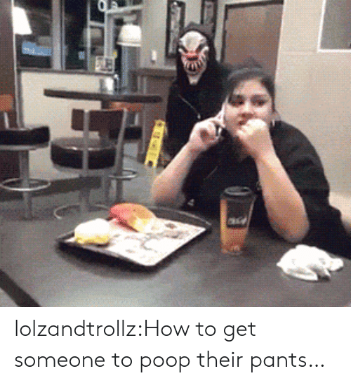 Poop, Tumblr, and Blog: lolzandtrollz:How to get someone to poop their pants…