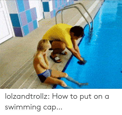 Tumblr, Blog, and How To: lolzandtrollz:  How to put on a swimming cap…
