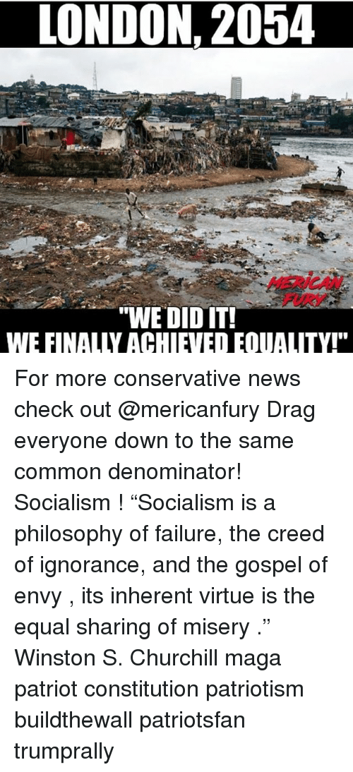 "Memes, News, and Common: LONDON. 2054  MERICAN  FURY  ""WE DIDIT  WE FINALLY ACHIEVED EQUALITY!"" For more conservative news check out @mericanfury Drag everyone down to the same common denominator! Socialism ! ""Socialism is a philosophy of failure, the creed of ignorance, and the gospel of envy , its inherent virtue is the equal sharing of misery ."" ― Winston S. Churchill maga patriot constitution patriotism buildthewall patriotsfan trumprally"