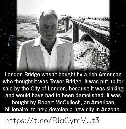 American, Arizona, and Help: London Bridge wasn't bought by a rich American  who thought it was Tower Bridge. It was put up for  sale by the City of London, because it was sinking  and would have had to been demolished. It was  bought by Robert McCulloch, an American  billionaire, to help develop a new city in Arizona. https://t.co/PJaCymVUt3