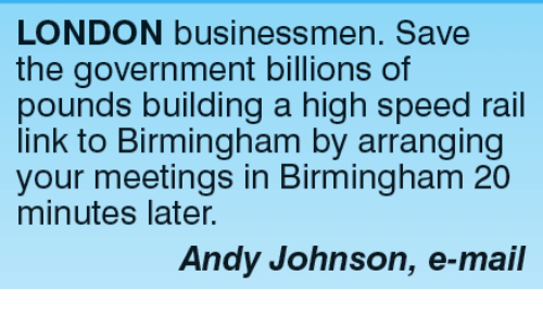 Memes, Link, and London: LONDON businessmen. Save  the government billions of  pounds building a high speed rail  link to Birmingham by arranging  your meetings in Birmingham 20  minutes later.  Andy Johnson, e-mail