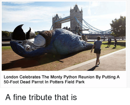 London, Python, and Foot: London Celebrates The Monty Python Reunion By Putting A  50-Foot Dead Parrot In Potters Field Park A fine tribute that is