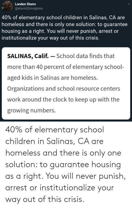 Organizations: London Storm  @storm2congress  40% of elementary school children in Salinas, CA are  homeless and there is only one solution: to guarantee  housing as a right. You will never punish, arrest or  institutionalize your way out of this crisis.  SALINAS, Calif. – School data finds that  more than 40 percent of elementary school-  aged kids in Salinas are homeless.  Organizations and school resource centers  work around the clock to keep up with the  growing numbers. 40% of elementary school children in Salinas, CA are homeless and there is only one solution: to guarantee housing as a right. You will never punish, arrest or institutionalize your way out of this crisis.