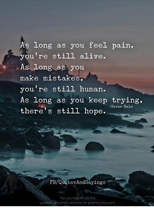 Alive, Memes, and Hope: long as you feel pain,  you're still alive.  As long as you  make mistakes  you're still human.  As long as you keep trying,  there's still hope.  -Susan Gale  FB/QuotesAndSayings  Yes, you may re-use this  quote pic anywhere, anytime, for anything you want