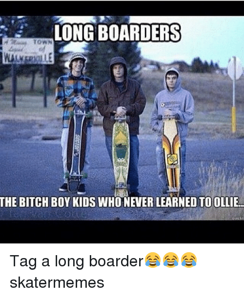 boarder: LONG BOARDERS  THE BITCH BOY KIDS WHONEVERLEARNED TO OLLIE Tag a long boarder😂😂😂 skatermemes